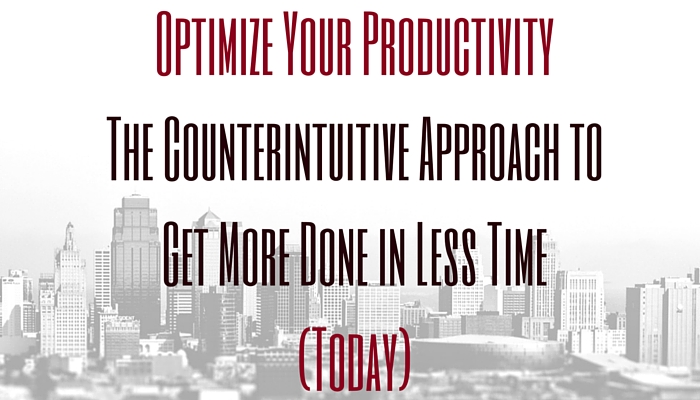 Optimize Your Productivity: The Counterintuitive Approach to Get More Done in Less Time (Today)
