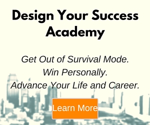 Design Your Success Academy. Get Out of Survival Mode. Win Personally. Advance Your Life and Career.